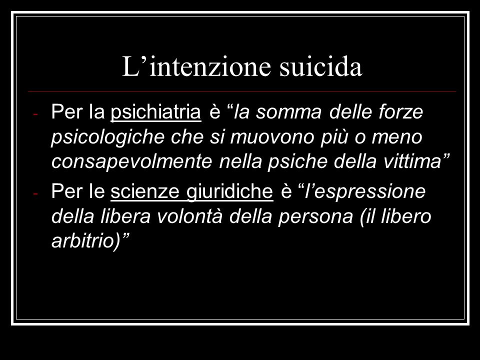 L'intenzione suicida Per la psichiatria è la somma delle forze psicologiche che si muovono più o meno consapevolmente nella psiche della vittima