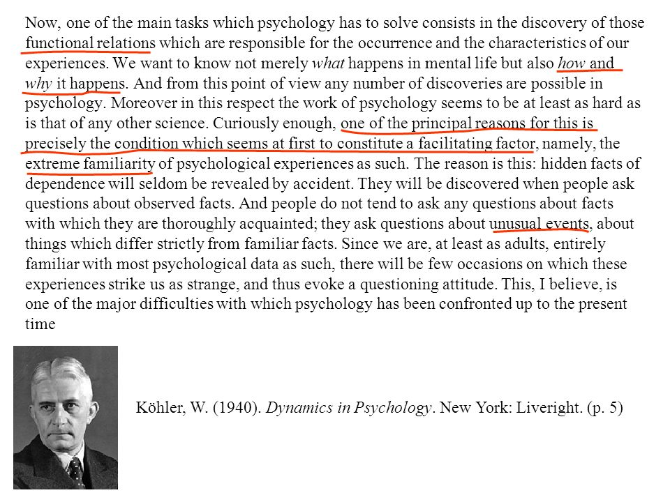 Now, one of the main tasks which psychology has to solve consists in the discovery of those functional relations which are responsible for the occurrence and the characteristics of our experiences. We want to know not merely what happens in mental life but also how and why it happens. And from this point of view any number of discoveries are possible in psychology. Moreover in this respect the work of psychology seems to be at least as hard as is that of any other science. Curiously enough, one of the principal reasons for this is precisely the condition which seems at first to constitute a facilitating factor, namely, the extreme familiarity of psychological experiences as such. The reason is this: hidden facts of dependence will seldom be revealed by accident. They will be discovered when people ask questions about observed facts. And people do not tend to ask any questions about facts with which they are thoroughly acquainted; they ask questions about unusual events, about things which differ strictly from familiar facts. Since we are, at least as adults, entirely familiar with most psychological data as such, there will be few occasions on which these experiences strike us as strange, and thus evoke a questioning attitude. This, I believe, is one of the major difficulties with which psychology has been confronted up to the present time