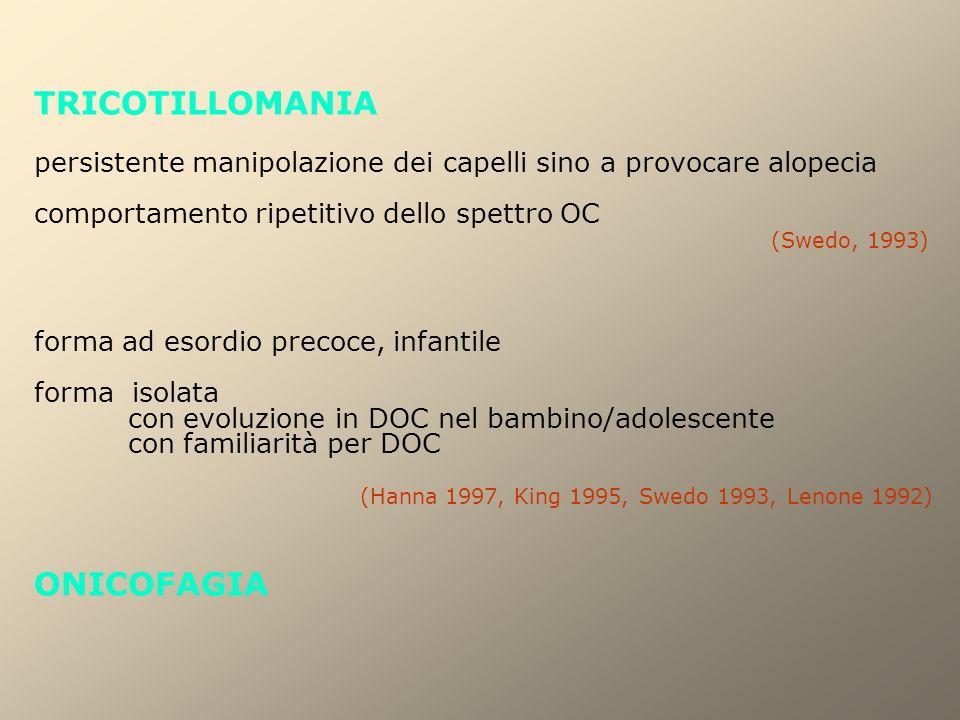 TRICOTILLOMANIA persistente manipolazione dei capelli sino a provocare alopecia comportamento ripetitivo dello spettro OC (Swedo, 1993) forma ad esordio precoce, infantile forma isolata con evoluzione in DOC nel bambino/adolescente con familiarità per DOC (Hanna 1997, King 1995, Swedo 1993, Lenone 1992) ONICOFAGIA