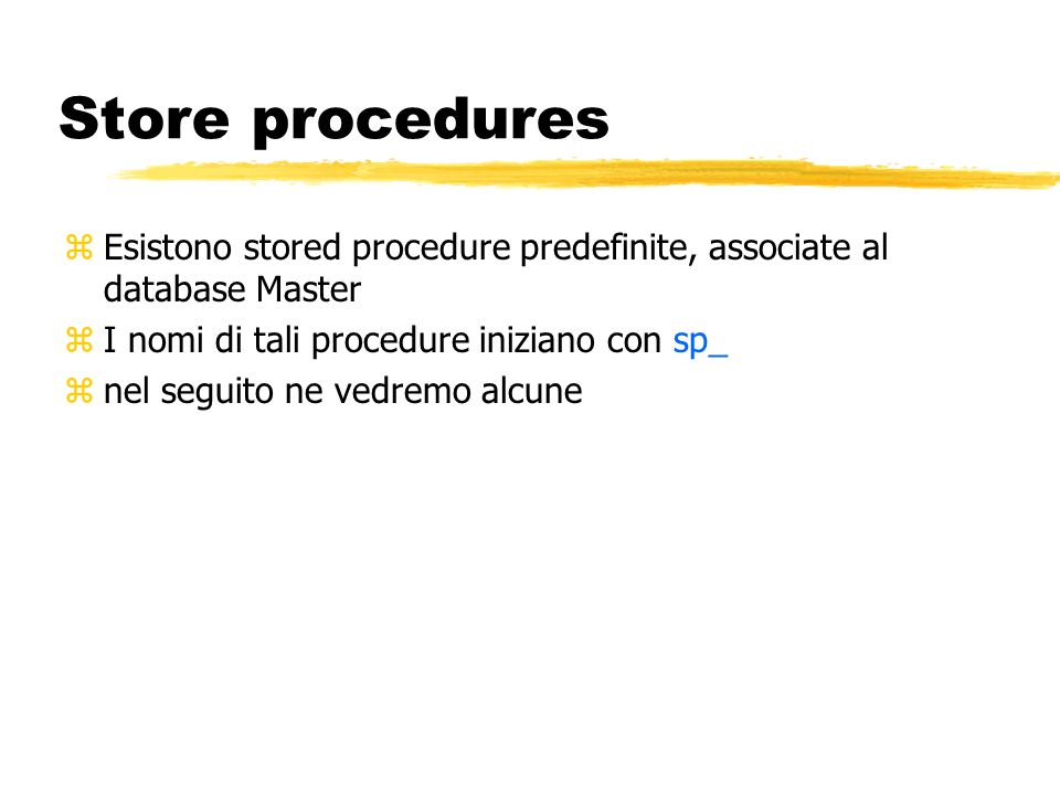 Store procedures Esistono stored procedure predefinite, associate al database Master. I nomi di tali procedure iniziano con sp_.