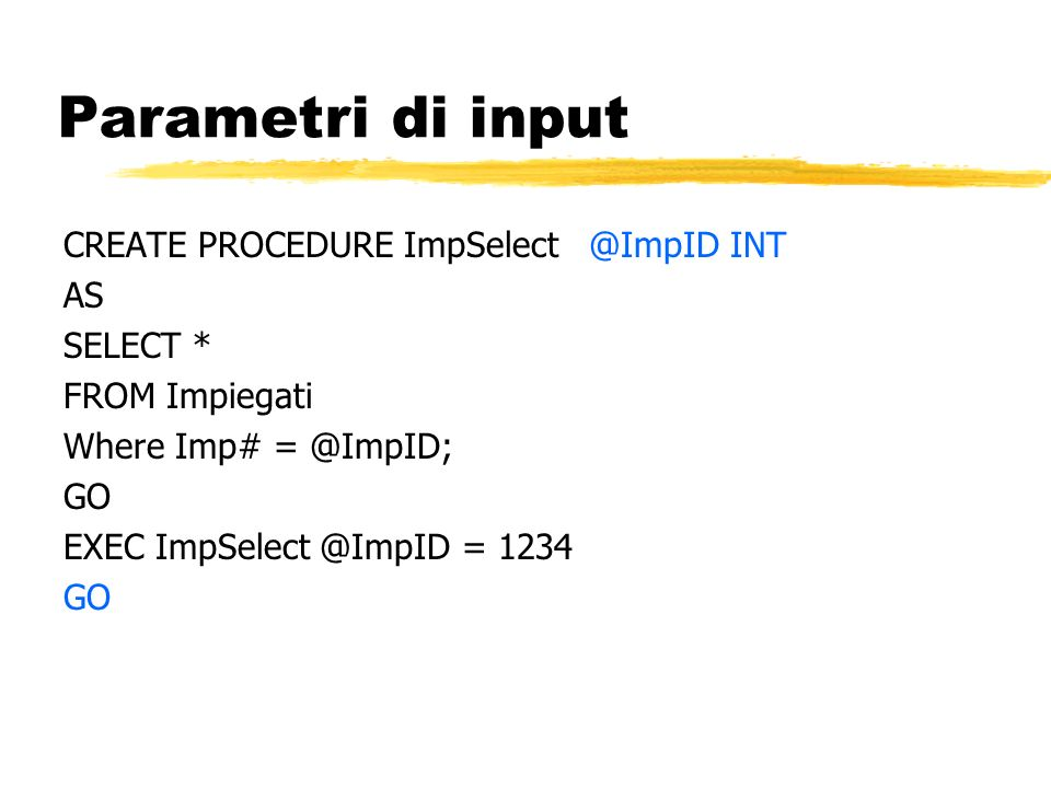 Parametri di input CREATE PROCEDURE ImpSelect @ImpID INT AS SELECT *