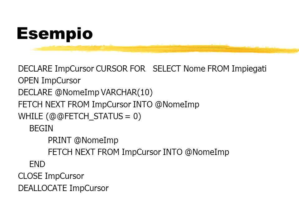 Esempio DECLARE ImpCursor CURSOR FOR SELECT Nome FROM Impiegati