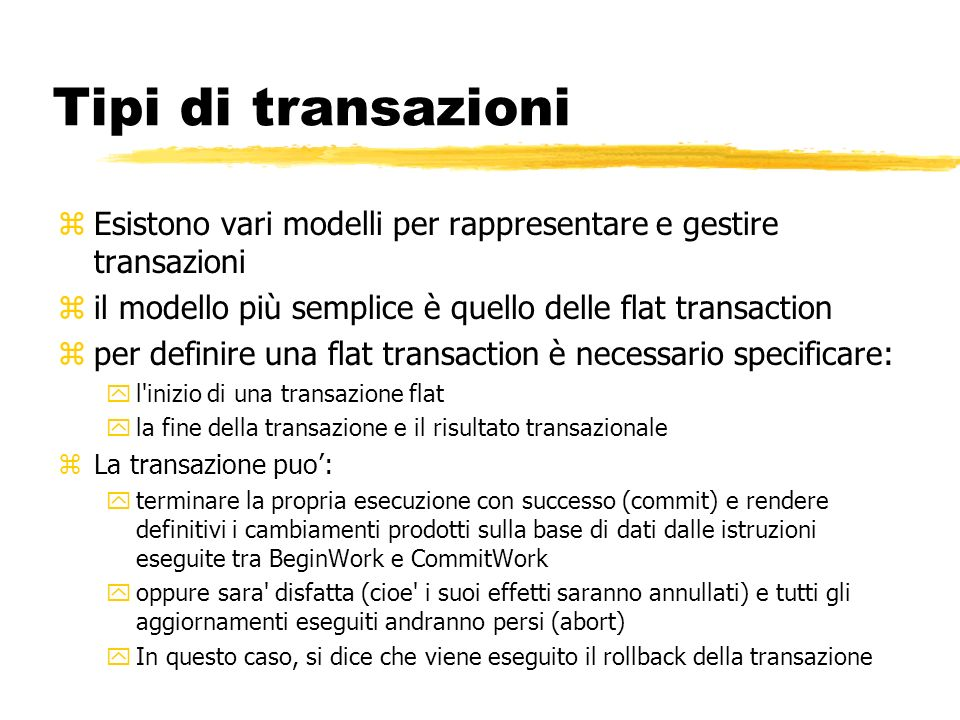 Tipi di transazioni Esistono vari modelli per rappresentare e gestire transazioni. il modello più semplice è quello delle flat transaction.