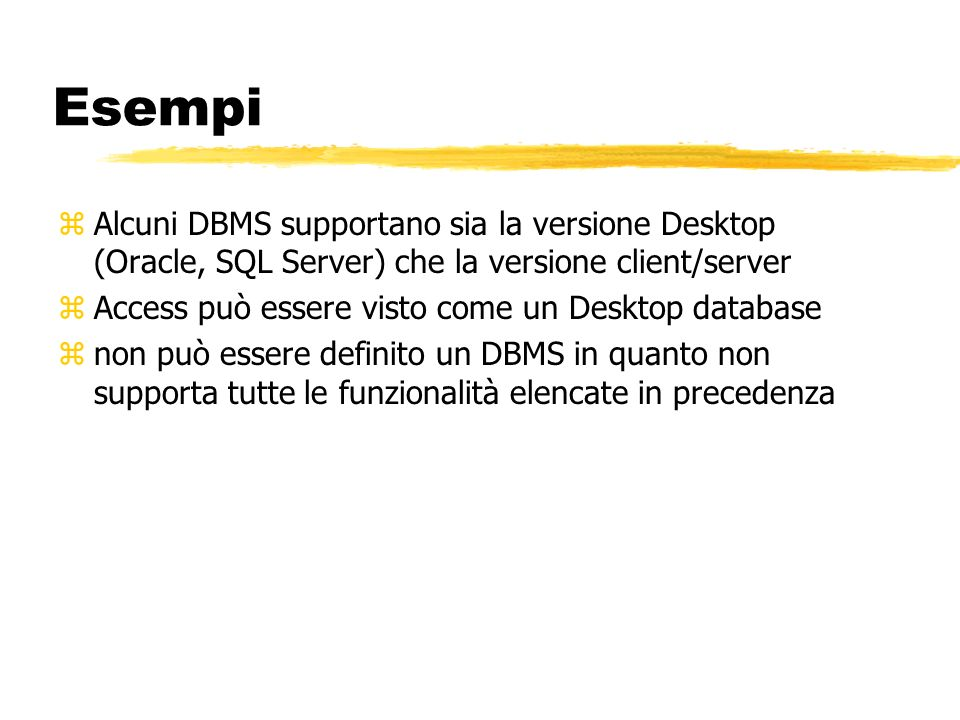 Esempi Alcuni DBMS supportano sia la versione Desktop (Oracle, SQL Server) che la versione client/server.