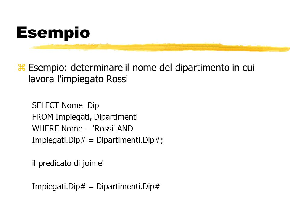 Esempio Esempio: determinare il nome del dipartimento in cui lavora l impiegato Rossi. SELECT Nome_Dip.