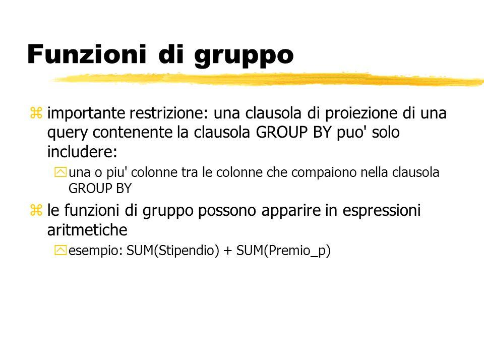 Funzioni di gruppo importante restrizione: una clausola di proiezione di una query contenente la clausola GROUP BY puo solo includere: