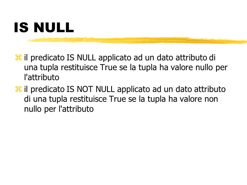 IS NULL il predicato IS NULL applicato ad un dato attributo di una tupla restituisce True se la tupla ha valore nullo per l attributo.