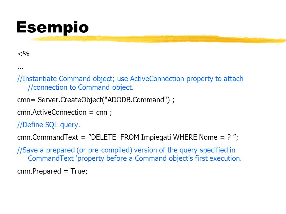 Esempio <% ... //Instantiate Command object; use ActiveConnection property to attach //connection to Command object.