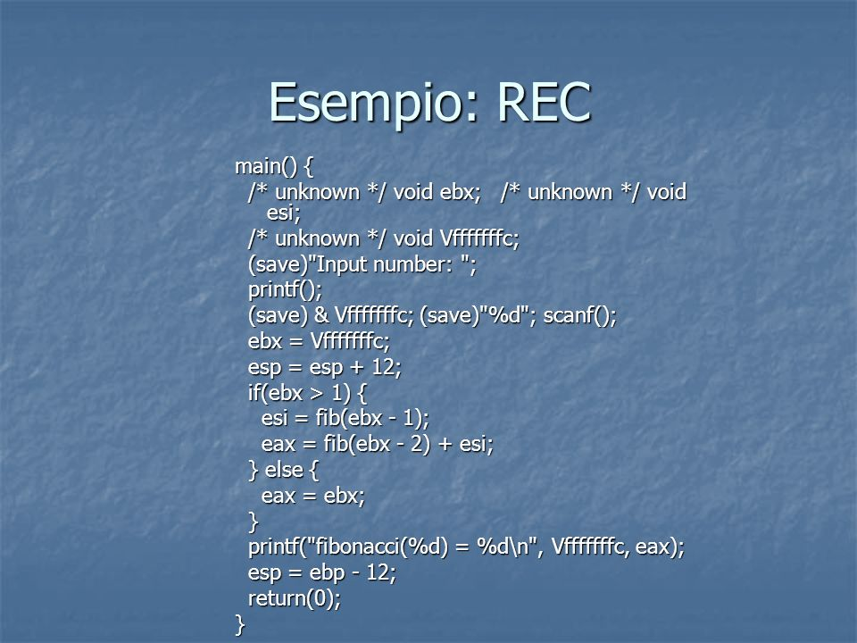 Esempio: REC main() { /* unknown */ void ebx; /* unknown */ void esi;