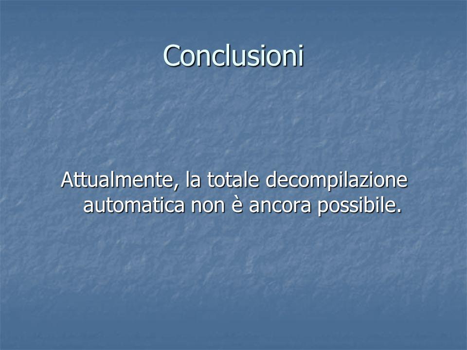 Conclusioni Attualmente, la totale decompilazione automatica non è ancora possibile.