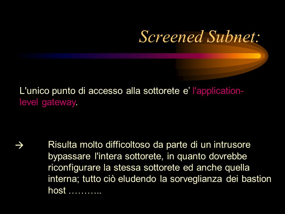 Screened Subnet: L unico punto di accesso alla sottorete e' l application-level gateway. 