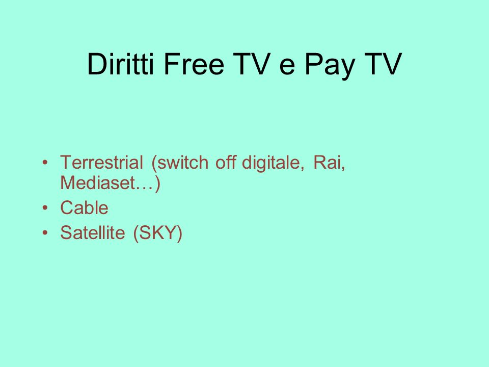 Diritti Free TV e Pay TV Terrestrial (switch off digitale, Rai, Mediaset…) Cable Satellite (SKY)