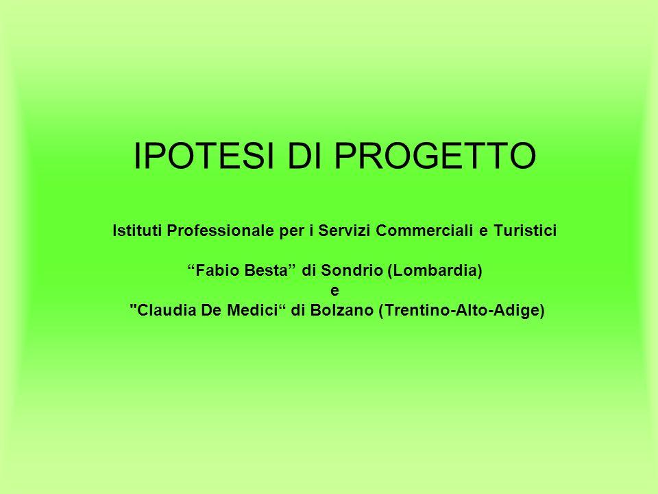 IPOTESI DI PROGETTO Istituti Professionale per i Servizi Commerciali e Turistici Fabio Besta di Sondrio (Lombardia) e Claudia De Medici di Bolzano (Trentino-Alto-Adige)