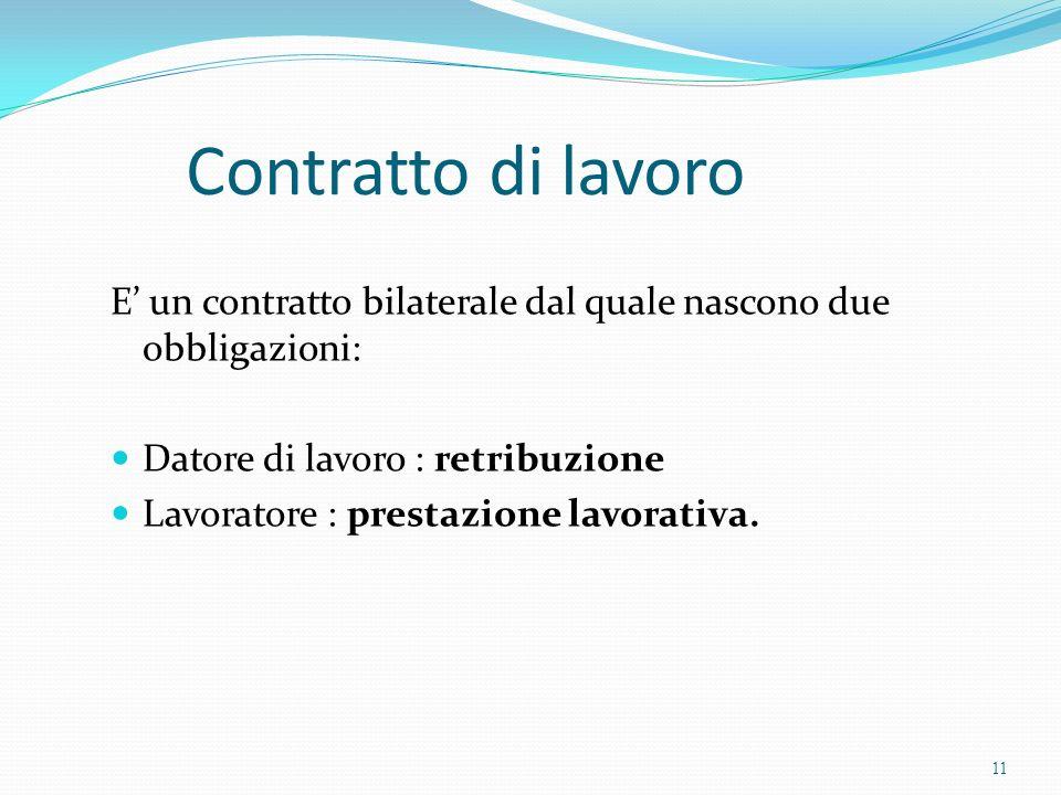 Contratto di lavoro E' un contratto bilaterale dal quale nascono due obbligazioni: Datore di lavoro : retribuzione.