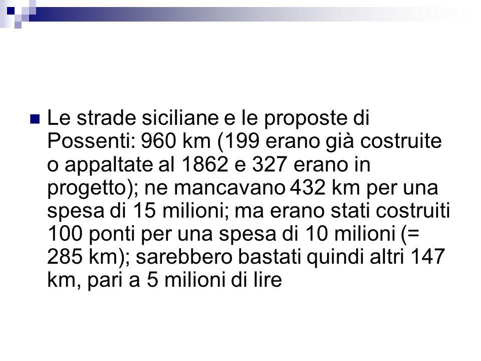 Le strade siciliane e le proposte di Possenti: 960 km (199 erano già costruite o appaltate al 1862 e 327 erano in progetto); ne mancavano 432 km per una spesa di 15 milioni; ma erano stati costruiti 100 ponti per una spesa di 10 milioni (= 285 km); sarebbero bastati quindi altri 147 km, pari a 5 milioni di lire