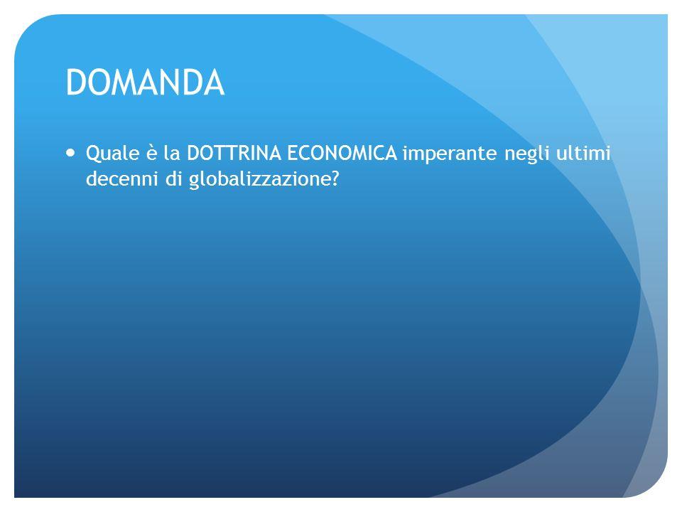 DOMANDA Quale è la DOTTRINA ECONOMICA imperante negli ultimi decenni di globalizzazione