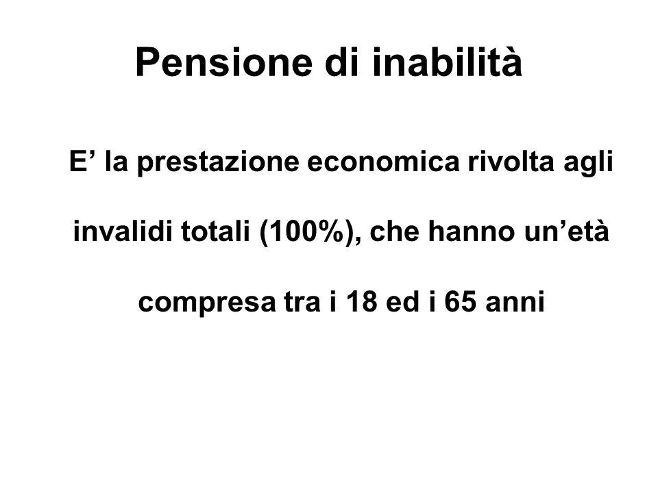 Pensione di inabilità E' la prestazione economica rivolta agli invalidi totali (100%), che hanno un'età compresa tra i 18 ed i 65 anni.