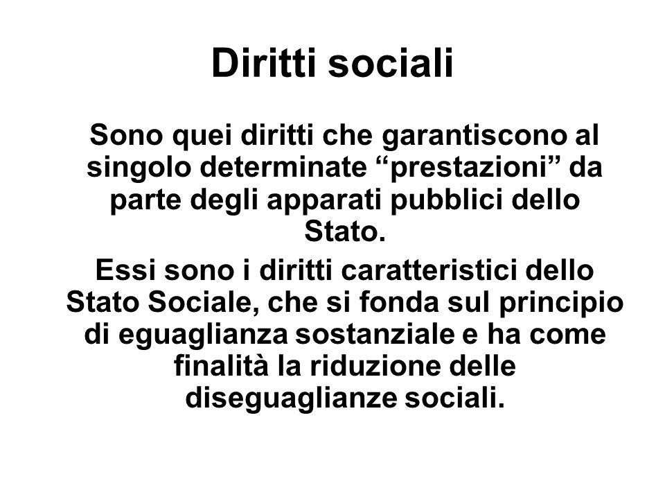 Diritti sociali Sono quei diritti che garantiscono al singolo determinate prestazioni da parte degli apparati pubblici dello Stato.