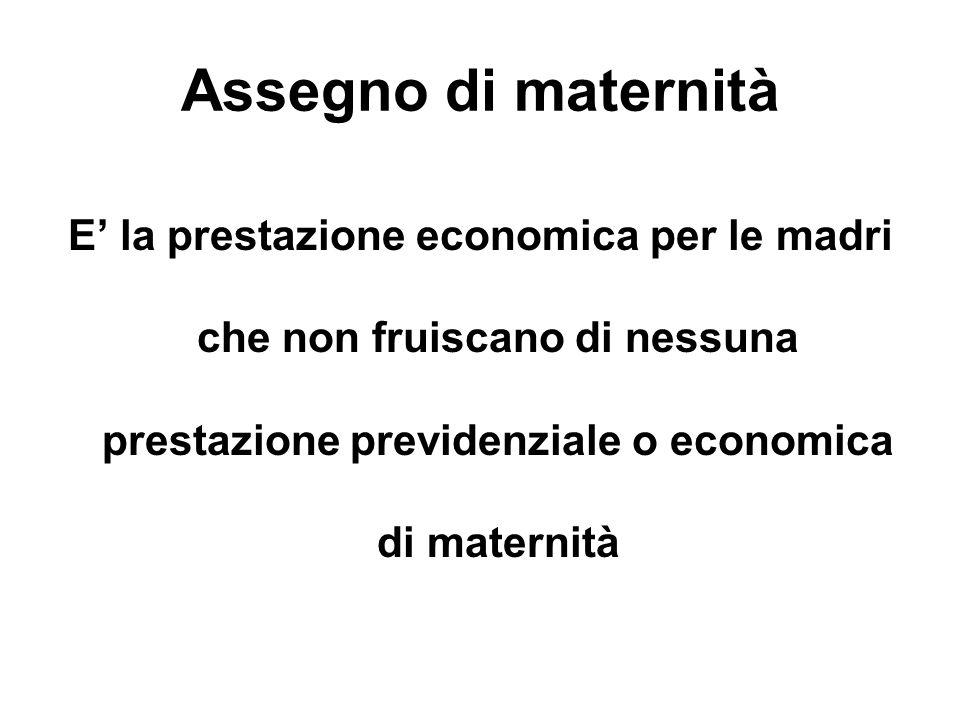 Assegno di maternità E' la prestazione economica per le madri che non fruiscano di nessuna prestazione previdenziale o economica di maternità.