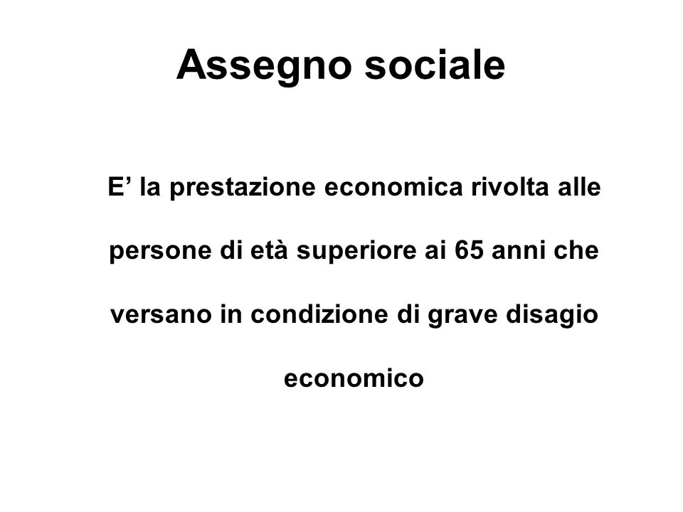 Assegno socialeE' la prestazione economica rivolta alle persone di età superiore ai 65 anni che versano in condizione di grave disagio economico.