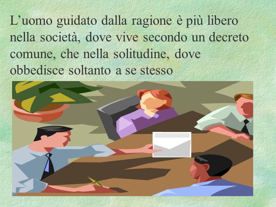 L'uomo guidato dalla ragione è più libero nella società, dove vive secondo un decreto comune, che nella solitudine, dove obbedisce soltanto a se stesso