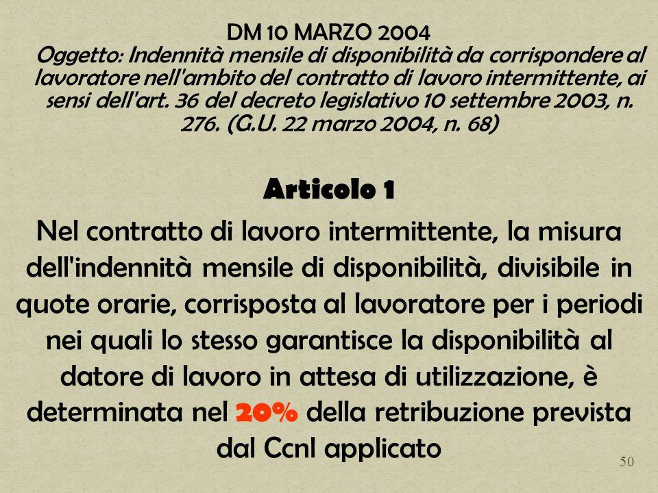 DM 10 MARZO 2004 Oggetto: Indennità mensile di disponibilità da corrispondere al lavoratore nell ambito del contratto di lavoro intermittente, ai sensi dell art. 36 del decreto legislativo 10 settembre 2003, n. 276. (G.U. 22 marzo 2004, n. 68)