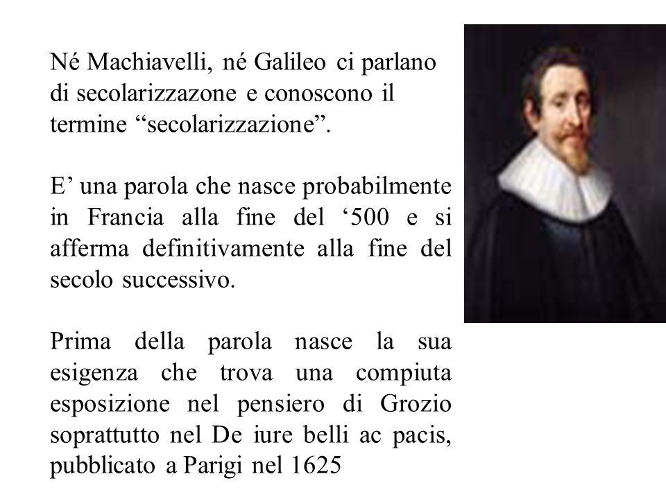 Né Machiavelli, né Galileo ci parlano di secolarizzazone e conoscono il termine secolarizzazione .