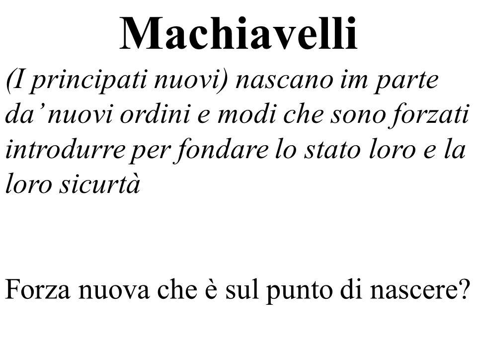 Machiavelli (I principati nuovi) nascano im parte da' nuovi ordini e modi che sono forzati introdurre per fondare lo stato loro e la loro sicurtà.