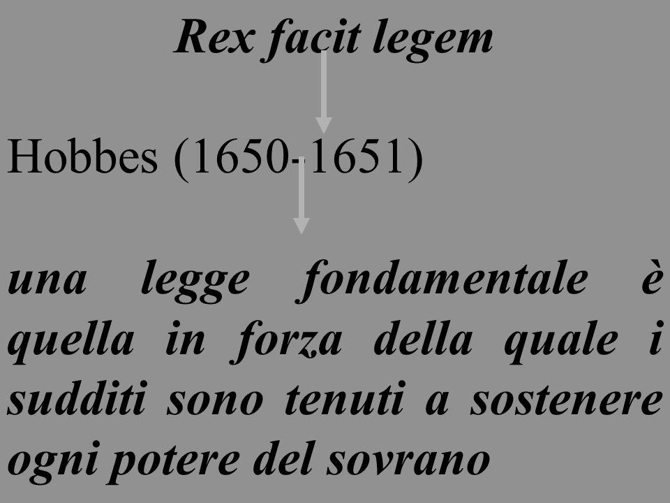 Rex facit legem Hobbes (1650-1651) una legge fondamentale è quella in forza della quale i sudditi sono tenuti a sostenere ogni potere del sovrano.