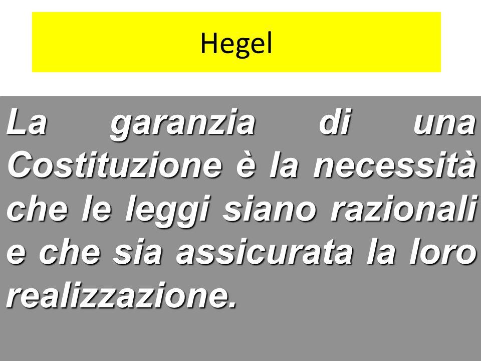 Hegel La garanzia di una Costituzione è la necessità che le leggi siano razionali e che sia assicurata la loro realizzazione.