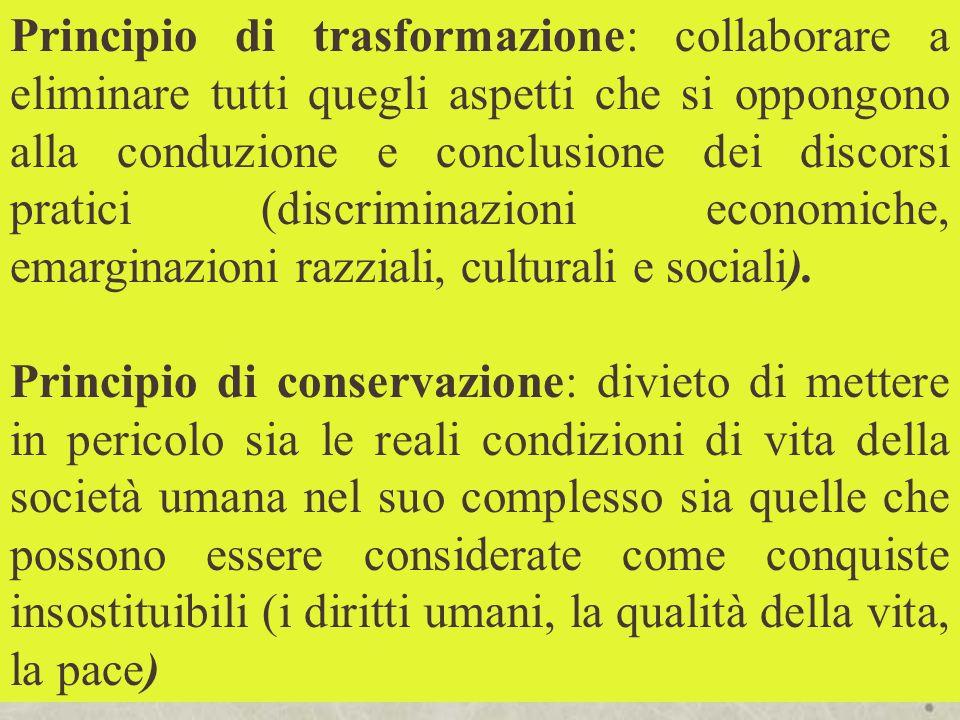 Principio di trasformazione: collaborare a eliminare tutti quegli aspetti che si oppongono alla conduzione e conclusione dei discorsi pratici (discriminazioni economiche, emarginazioni razziali, culturali e sociali).