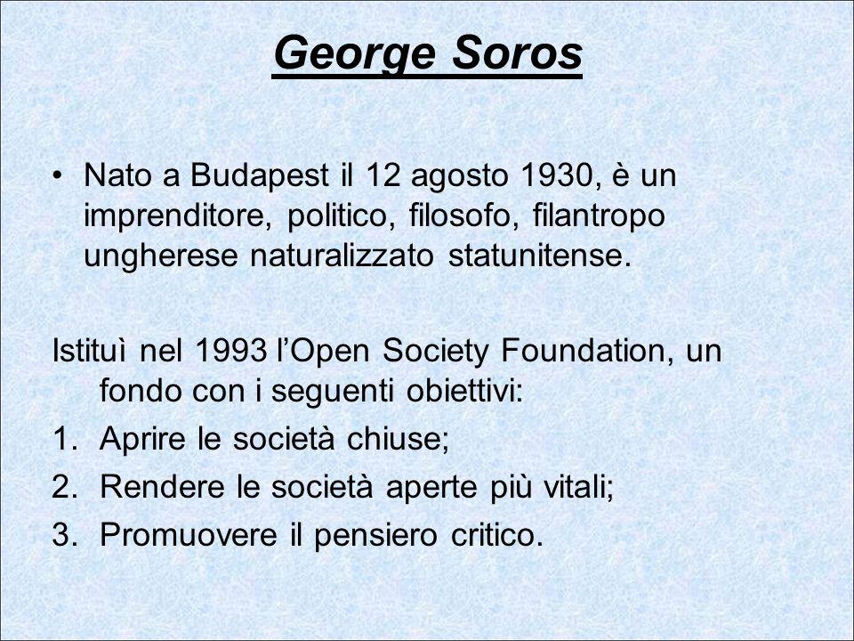George Soros Nato a Budapest il 12 agosto 1930, è un imprenditore, politico, filosofo, filantropo ungherese naturalizzato statunitense.
