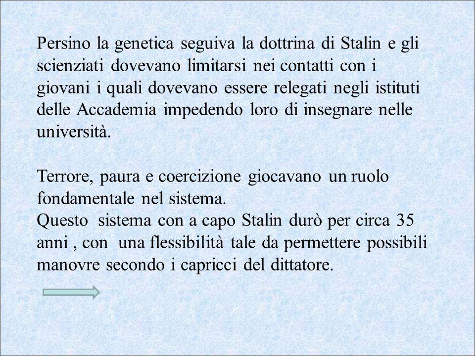 Persino la genetica seguiva la dottrina di Stalin e gli scienziati dovevano limitarsi nei contatti con i giovani i quali dovevano essere relegati negli istituti delle Accademia impedendo loro di insegnare nelle università.