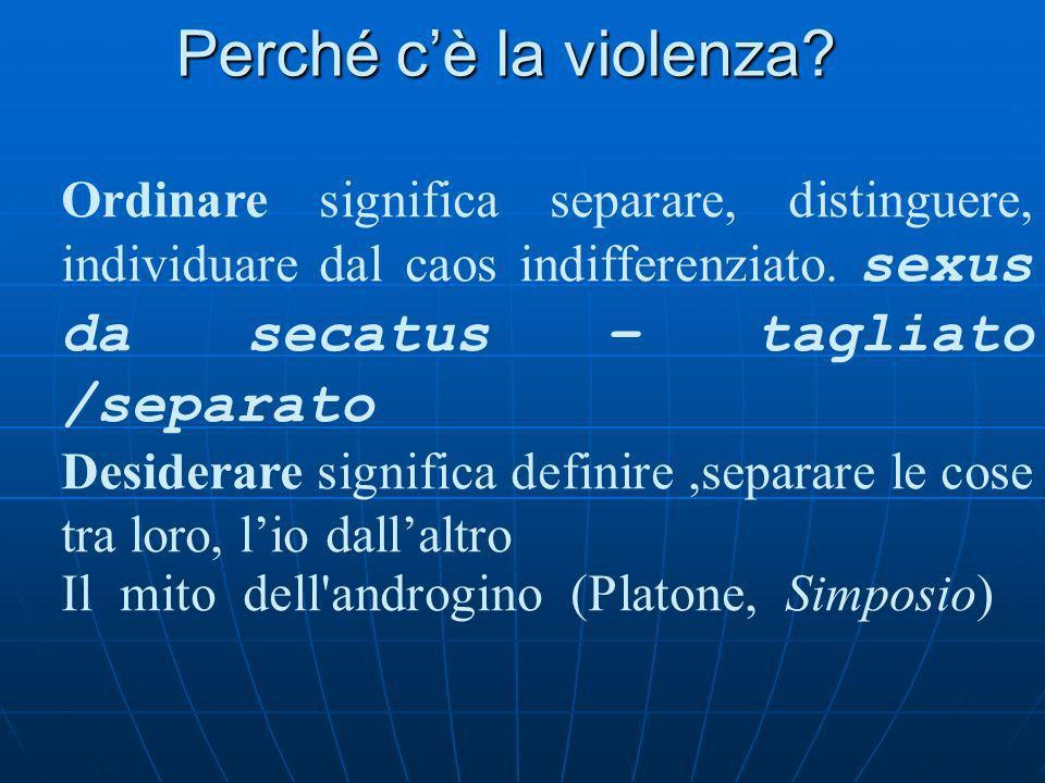 Perché c'è la violenza Ordinare significa separare, distinguere, individuare dal caos indifferenziato. sexus da secatus – tagliato /separato.