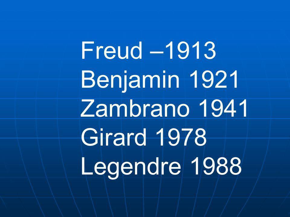 Freud –1913 Benjamin 1921 Zambrano 1941 Girard 1978 Legendre 1988
