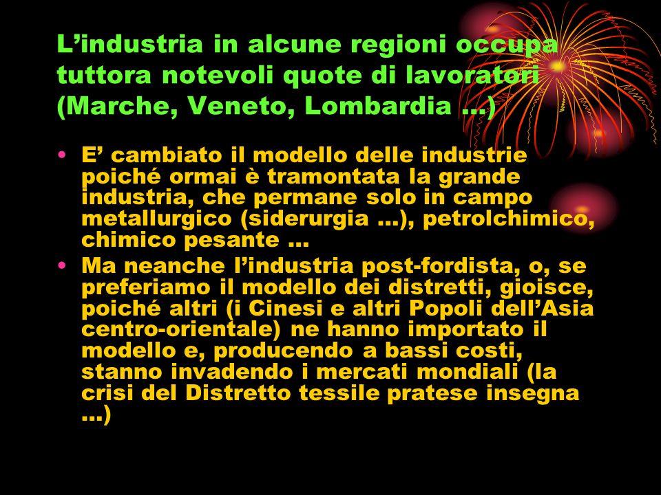 L'industria in alcune regioni occupa tuttora notevoli quote di lavoratori (Marche, Veneto, Lombardia …)