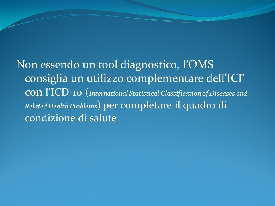Non essendo un tool diagnostico, l'OMS consiglia un utilizzo complementare dell'ICF con l'ICD-10 (International Statistical Classification of Diseases and Related Health Problems) per completare il quadro di condizione di salute