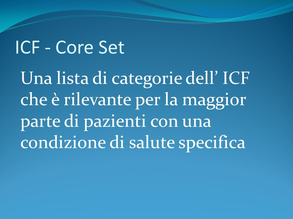 ICF - Core Set Una lista di categorie dell' ICF che è rilevante per la maggior parte di pazienti con una condizione di salute specifica.