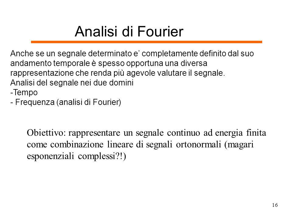 Analisi di Fourier Anche se un segnale determinato e' completamente definito dal su. o. andamento temporale è spesso opportuna una diversa.