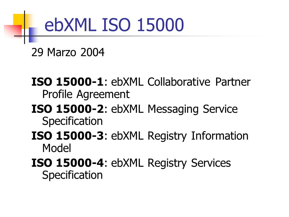 ebXML ISO 15000 29 Marzo 2004. ISO 15000-1: ebXML Collaborative Partner Profile Agreement. ISO 15000-2: ebXML Messaging Service Specification.
