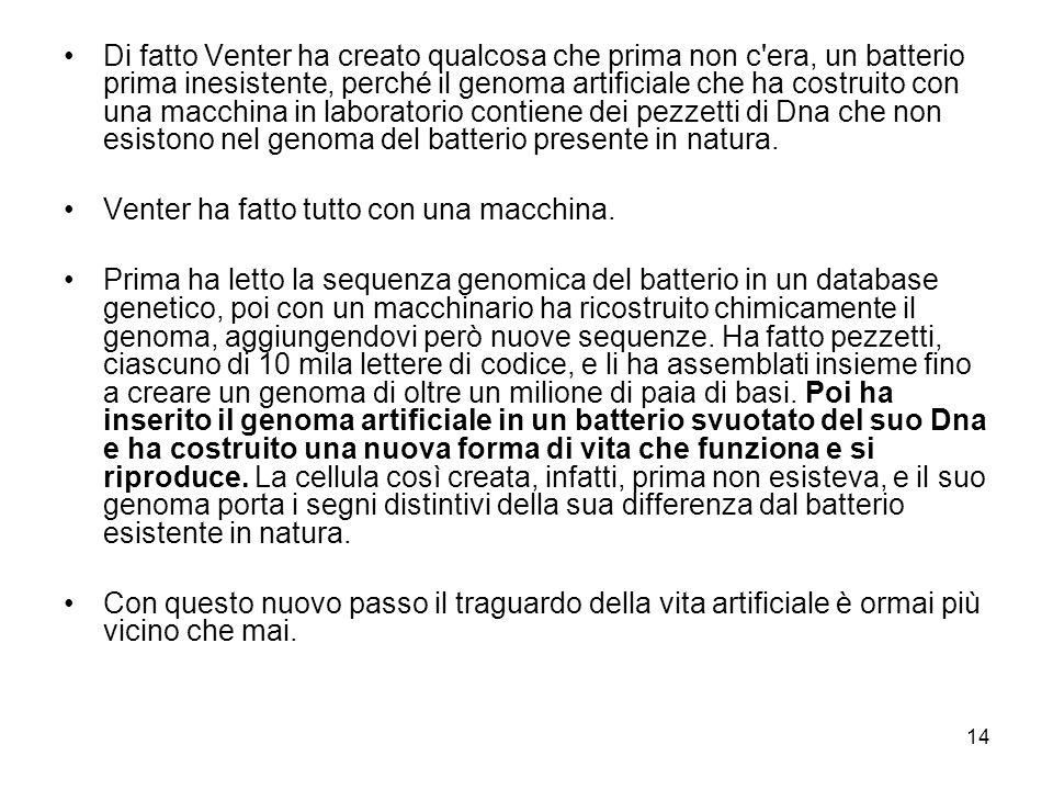 Di fatto Venter ha creato qualcosa che prima non c era, un batterio prima inesistente, perché il genoma artificiale che ha costruito con una macchina in laboratorio contiene dei pezzetti di Dna che non esistono nel genoma del batterio presente in natura.