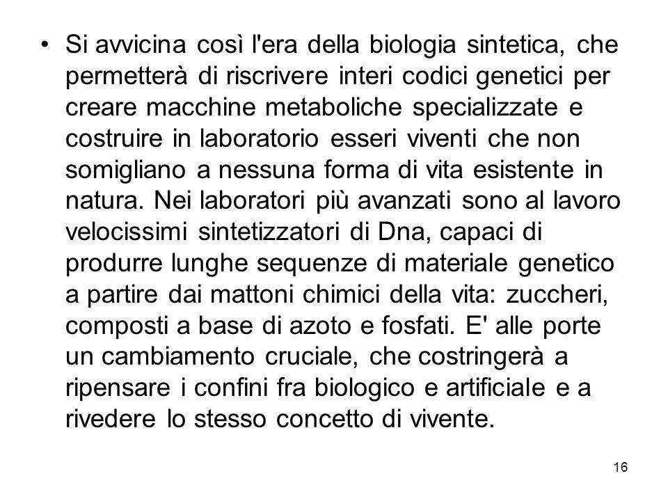 Si avvicina così l era della biologia sintetica, che permetterà di riscrivere interi codici genetici per creare macchine metaboliche specializzate e costruire in laboratorio esseri viventi che non somigliano a nessuna forma di vita esistente in natura.