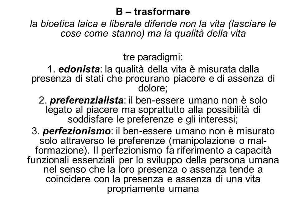 B – trasformare la bioetica laica e liberale difende non la vita (lasciare le cose come stanno) ma la qualità della vita.