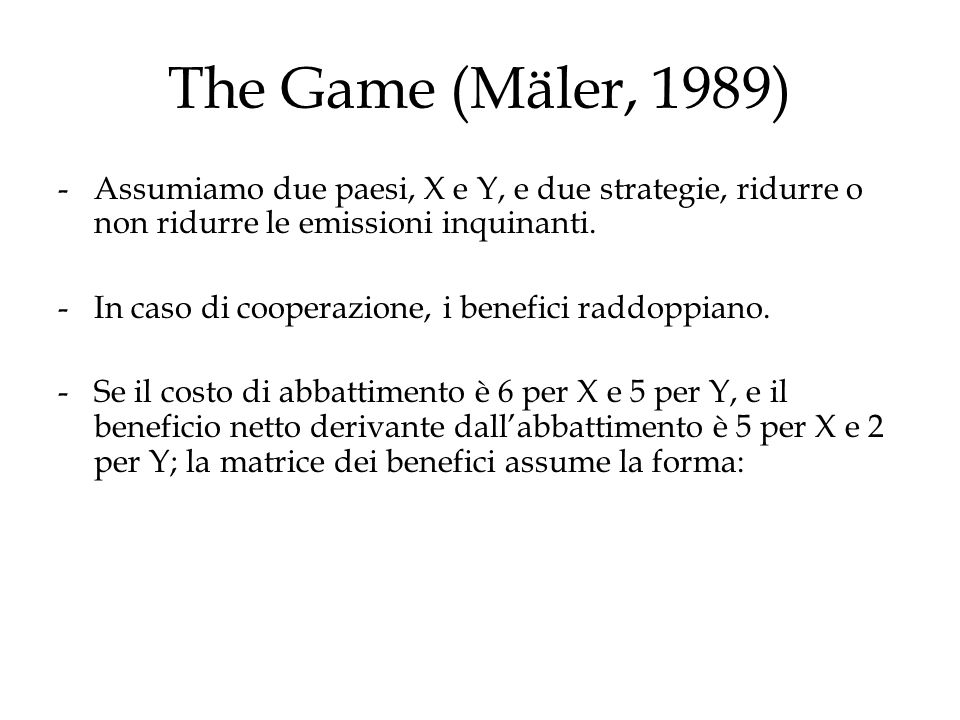 The Game (Mäler, 1989) Assumiamo due paesi, X e Y, e due strategie, ridurre o non ridurre le emissioni inquinanti.