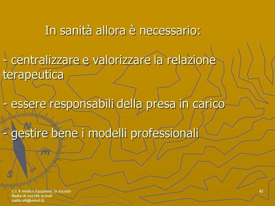 In sanità allora è necessario: - centralizzare e valorizzare la relazione terapeutica - essere responsabili della presa in carico - gestire bene i modelli professionali