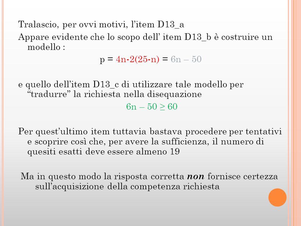 Tralascio, per ovvi motivi, l'item D13_a Appare evidente che lo scopo dell' item D13_b è costruire un modello : p = 4n-2(25-n) = 6n – 50 e quello dell'item D13_c di utilizzare tale modello per tradurre la richiesta nella disequazione 6n – 50 ≥ 60 Per quest'ultimo item tuttavia bastava procedere per tentativi e scoprire così che, per avere la sufficienza, il numero di quesiti esatti deve essere almeno 19 Ma in questo modo la risposta corretta non fornisce certezza sull'acquisizione della competenza richiesta