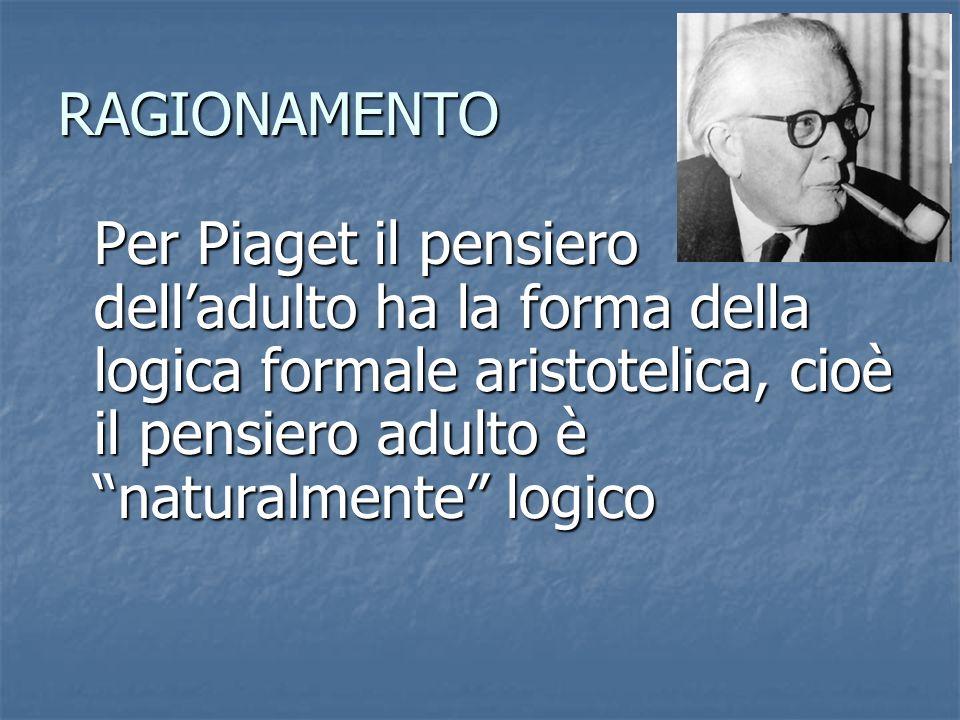 RAGIONAMENTO Per Piaget il pensiero dell'adulto ha la forma della logica formale aristotelica, cioè il pensiero adulto è naturalmente logico.
