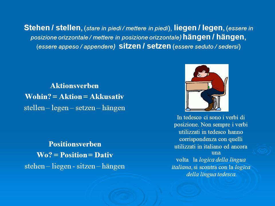Stehen / stellen, (stare in piedi / mettere in piedi), liegen / legen, (essere in posizione orizzontale / mettere in posizione orizzontale) hängen / hängen, (essere appeso / appendere) sitzen / setzen (essere seduto / sedersi)