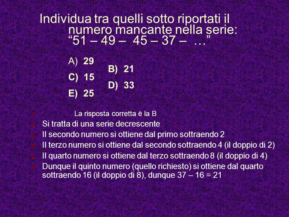Individua tra quelli sotto riportati il numero mancante nella serie: 51 – 49 – 45 – 37 – … A) 29 B) 21 C) 15 D) 33 E) 25