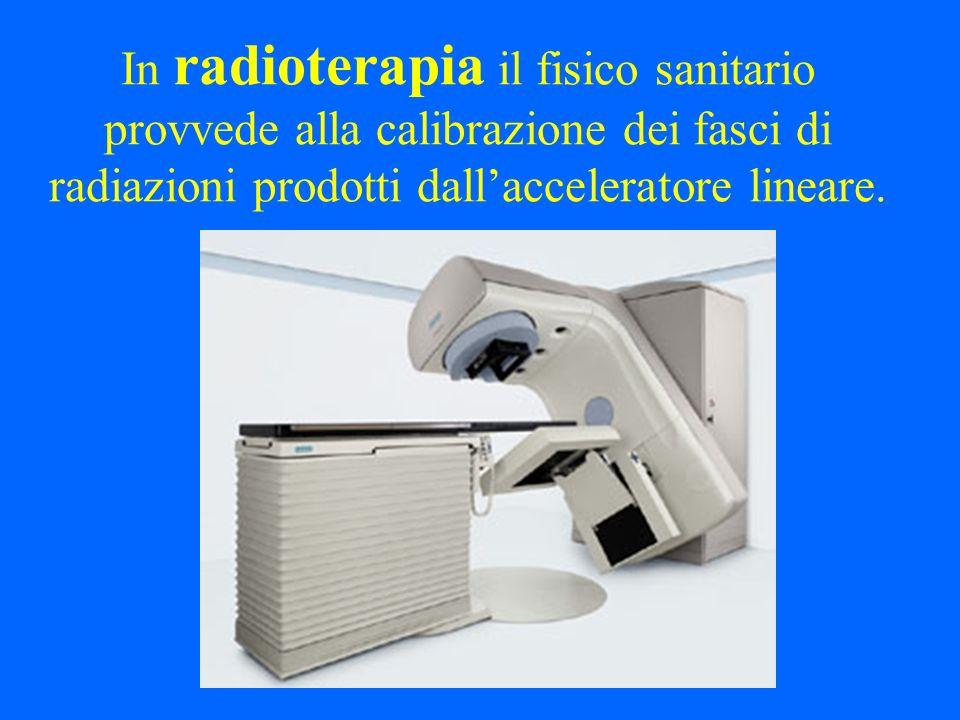 In radioterapia il fisico sanitario provvede alla calibrazione dei fasci di radiazioni prodotti dall'acceleratore lineare.